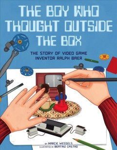 Boy Who Thought Outside the Box : The Story of Video Game Inventor Ralph Baer