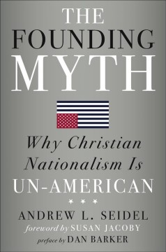 The founding myth : why Christian nationalism is un-American / Andrew L. Seidel ; foreword by Susan Jacoby ; preface by Dan Barker. - Andrew L. Seidel ; foreword by Susan Jacoby ; preface by Dan Barker.