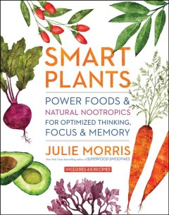 Smart Plants : Power Foods & Natural Nootropics for Optimized Thinking, Focus & Memory