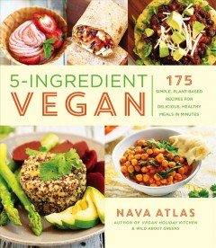 5-Ingredient Vegan : 175 Simple, Plant-based Recipes for Delicious, Healthy Meals in Minutes