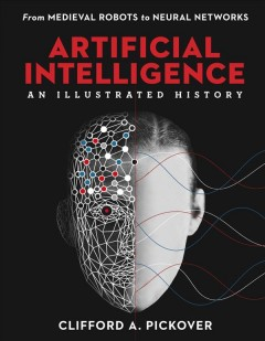 Artificial intelligence : an illustrated history : from medieval robots to neural networks / Clifford A. Pickover.