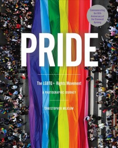 Pride : the LGBTQ+ rights movement : a photographic journey / written & edited by Christopher Measom.