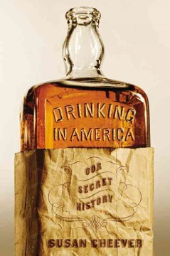 Drinking in America : our secret history / Susan Cheever.