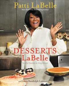 Desserts LaBelle : soulful sweets to sing about / Patti LaBelle, Laura Randolph Lancaster with Rick Rodgers.