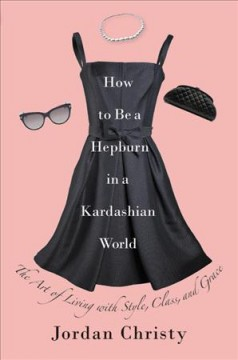 How to Be a Hepburn in a Kardashian World : The Art of Living With Style, Class, and Grace