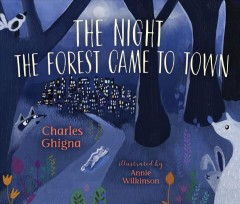 The night the forest came to town /  Charles Ghigna ; illustrated by Annie Wilkinson.