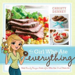 The girl who ate everything : easy family recipes from a girl who has tried them all / Christy Denney.
