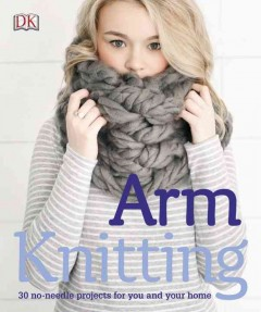 Arm Knitting : 30 No-needle Projects for You and Your Home
