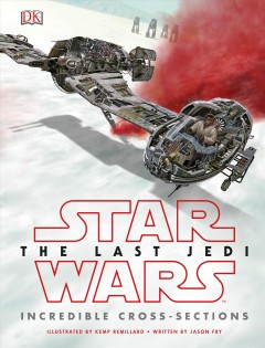 Star Wars, the last Jedi : incredible cross-sections / illustrated by Kemp Remillard ; written by Jason Fry. - illustrated by Kemp Remillard ; written by Jason Fry.