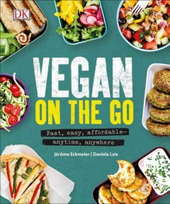 Vegan on the go : fast, easy, affordable--anytime, anywhere / Jérôme Eckmeier, Daniela Lais ; with photography by Brigitte Sporrer.