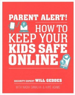 Parent alert! : how to keep your kids safe online / security expert Will Geddes ; with Nadia Sawalha & Kaye Adams.