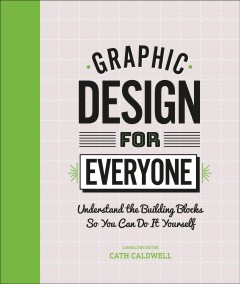 Graphic Design for Everyone : Understand the Building Blocks So You Can Do It Yourself