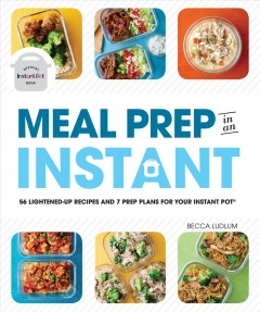 Meal prep in an instant : 56 lightened-up recipes and 7 prep plans for your Instant Pot® / Becca Ludlum. - Becca Ludlum.