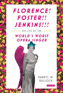 Florence Foster Jenkins : The Life of the World's Worst Opera Singer
