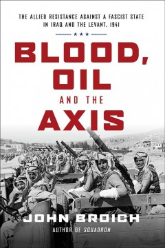 Blood, oil and the Axis : the allied resistance against a fascist state in iraq and the Levant, 1941 / John Broich.