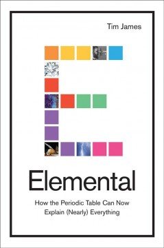 Elemental : how the periodic table can now explain (nearly) everything / Tim James. - Tim James.