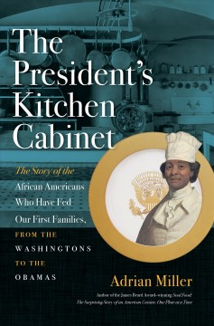 President's Kitchen Cabinet : The Story of the African Americans Who Have Fed Our First Families, from the Washingtons to the Obamas