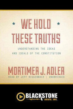 We hold these truths : [understanding the ideas and ideals of the Constitution] / by Mortimer J. Adler.