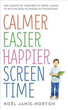 Calmer, Easier, Happier Screen Time : For Parents of Toddlers to Teens: A Guide to Getting Back in Charge of Technology