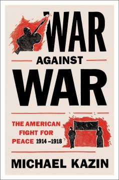 War Against War : The American Fight for Peace, 1914-1918