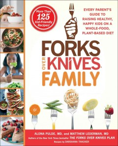 Forks over knives family : every parent's guide to raising healthy, happy kids on a whole-food, plant-based diet / Alona Pulde, MD, Matthew Lederman, MD, with Marah Stets, and Brian Wendel ; Recipes by Darshana Thacker.