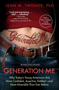 Generation me : why today's young Americans are more confident, assertive, entitled--and more miserable than ever before / Jean M. Twenge, Ph. D. - Jean M. Twenge, Ph. D.