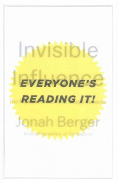 Invisible influence : the hidden forces that shape behavior / Jonah Berger.
