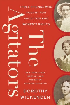 The agitators : three friends who fought for abolition and women's rights / Dorothy Wickenden.