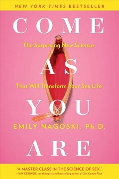 Come as you are : the surprising new science that will transform your sex life / Emily Nagoski, Ph.D.