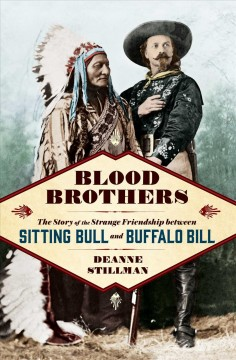 Blood brothers : the story of the strange friendship between Sitting Bull and Buffalo Bill / Deanne Stillman. - Deanne Stillman.
