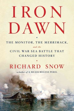 Iron dawn : the Monitor, the Merrimack, and the Civil War sea battle that changed history / Richard Snow.