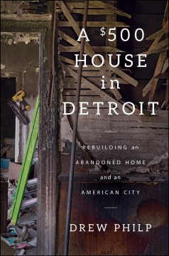 $500 House in Detroit : Rebuilding an Abandoned Home and an American City