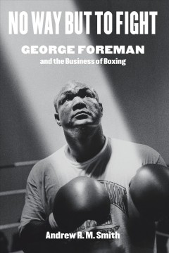No Way but to Fight : George Foreman and the Business of Boxing