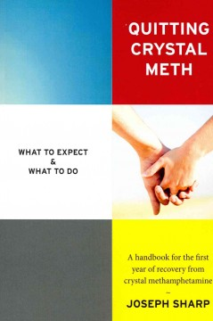 Quitting Crystal Meth : What to Expect & What to Do: A Handbook for the First Year of Recovery from Crystal Methamphetamine Addiction
