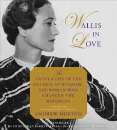 Wallis in love : untold life of the Duchess of Windsor, the woman who changed the monarchy / Andrew Morton.