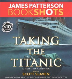 Taking the Titanic : a heist to remember / James Patterson with Scott Slaven.