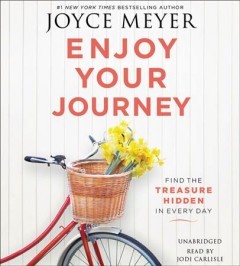 Enjoy your journey : find the treasure hidden in every day / Joyce Meyer.