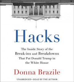 Hacks : the inside story of the break-ins and breakdowns that put Donald Trump in the White House / Donna Brazile. - Donna Brazile.