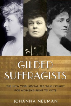 Gilded Suffragists : The New York Socialites Who Fought for Women's Right to Vote