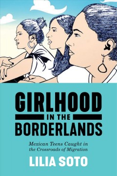 Girlhood in the borderlands : Mexican teens caught in the crossroads of migration / Lilia Soto. - Lilia Soto.