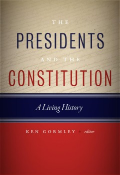 The Presidents and the Constitution : a living history / edited by Ken Gormley.