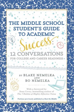 The middle school student's guide to academic success : 12 conversations for college and career readiness / Blake Nemelka and Bo Nemelka. - Blake Nemelka and Bo Nemelka.