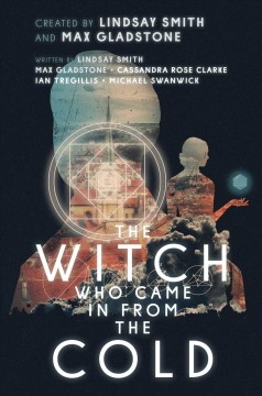 The witch who came in from the cold.  created by Lindsay Smith, Max Gladstone ; written by Lindsay Smith, Max Gladstone, Cassandra Rose Clarke, Ian Tregillis, Michael Swanwick ; illustrated by Mark Weaver.
