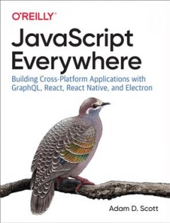 Javascript Everywhere : Building Cross-platform Applications With Graphql, React, React Native, and Electron