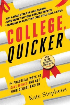 College, quicker : 24 practical ways to save money and get your degree faster / Kate Stephens.