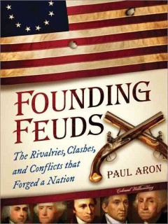 Founding feuds : the rivalries, clashes, and conflicts that forged a nation / Paul Aron.
