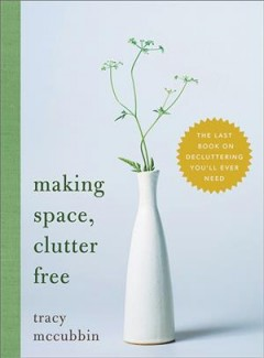 Making Space, Clutter Free : The Last Book on Decluttering You'll Ever Need