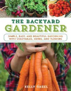 The backyard gardener : simple, easy, and beautiful gardening with vegetables, herbs, and flowers / Kelly Orzel.
