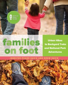 Families on foot : urban hikes to backyard treks and national park adventures / Jennifer Pharr Davis & Brew Davis.