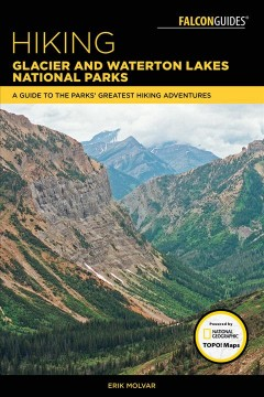 Hiking Glacier and Waterton Lakes National Parks : A Guide to the Parks' Greatest Hiking Adventures